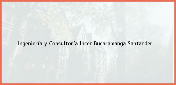 Teléfono, Dirección y otros datos de contacto para Ingeniería y Consultoría Incer, Bucaramanga, Santander, Colombia