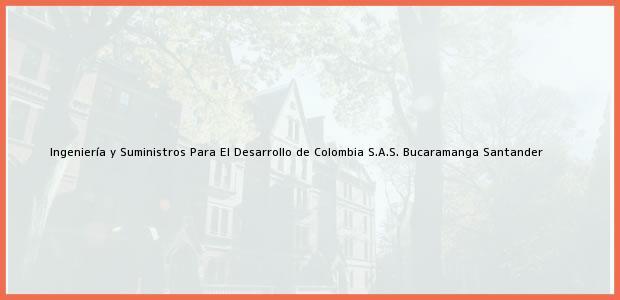 Teléfono, Dirección y otros datos de contacto para Ingeniería y Suministros Para El Desarrollo de Colombia S.A.S., Bucaramanga, Santander, Colombia