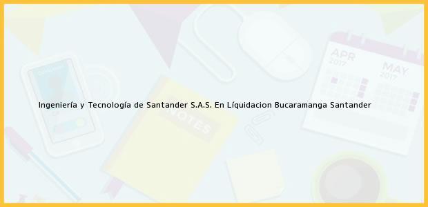 Teléfono, Dirección y otros datos de contacto para Ingeniería y Tecnología de Santander S.A.S. En Líquidacion, Bucaramanga, Santander, Colombia