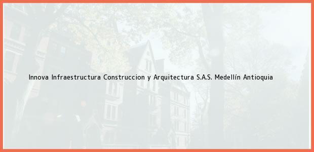 Teléfono, Dirección y otros datos de contacto para Innova Infraestructura Construccion y Arquitectura S.A.S., Medellín, Antioquia, Colombia