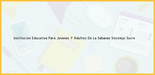 Teléfono, Dirección y otros datos de contacto para Institucion Educativa Para Jovenes Y Adultos De La Sabanas, Sincelejo, Sucre, Colombia