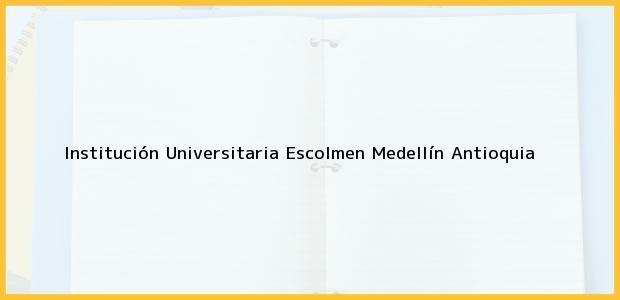 Teléfono, Dirección y otros datos de contacto para Institución Universitaria Escolmen, Medellín, Antioquia, Colombia