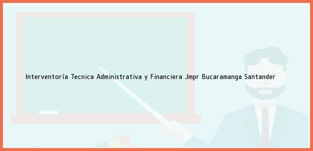 Teléfono, Dirección y otros datos de contacto para Interventoría Tecnica Administrativa y Financiera Jmpr, Bucaramanga, Santander, Colombia