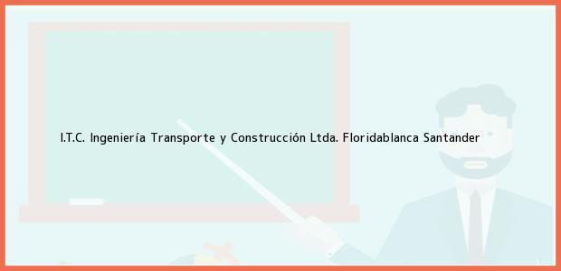 Teléfono, Dirección y otros datos de contacto para I.T.C. Ingeniería Transporte y Construcción Ltda., Floridablanca, Santander, Colombia