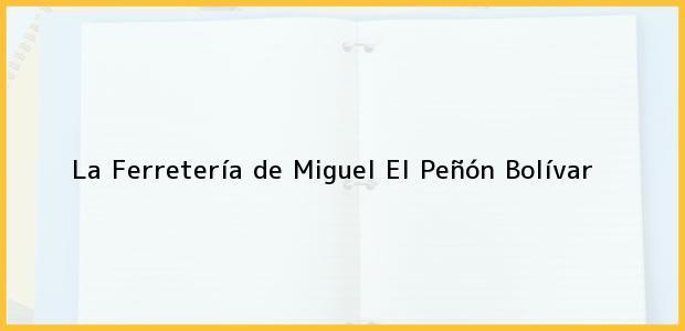 Teléfono, Dirección y otros datos de contacto para La Ferretería de Miguel, El Peñón, Bolívar, Colombia