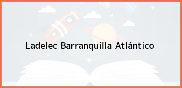 Teléfono, Dirección y otros datos de contacto para Ladelec, Barranquilla, Atlántico, Colombia
