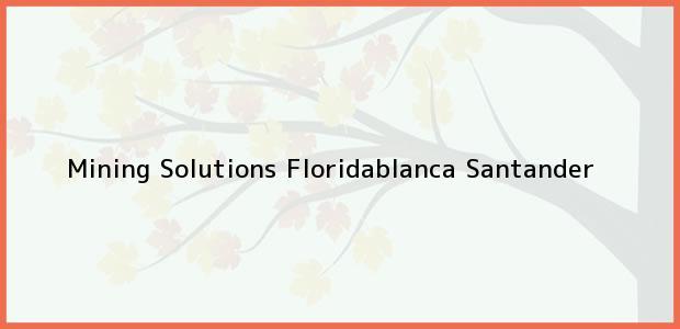 Teléfono, Dirección y otros datos de contacto para Mining Solutions, Floridablanca, Santander, Colombia