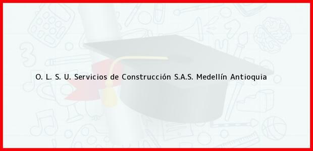 Teléfono, Dirección y otros datos de contacto para O. L. S. U. Servicios de Construcción S.A.S., Medellín, Antioquia, Colombia