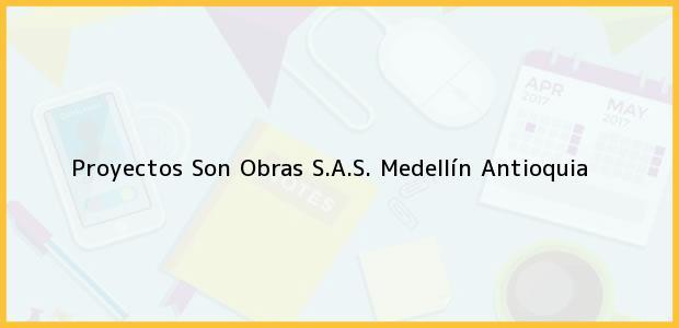 Teléfono, Dirección y otros datos de contacto para Proyectos Son Obras S.A.S., Medellín, Antioquia, Colombia
