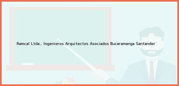 Teléfono, Dirección y otros datos de contacto para Ramcal Ltda.. Ingenieros Arquitectos Asociados, Bucaramanga, Santander, Colombia