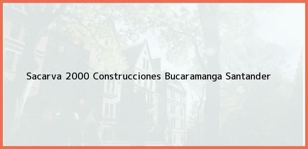 Teléfono, Dirección y otros datos de contacto para Sacarva 2000 Construcciones, Bucaramanga, Santander, Colombia