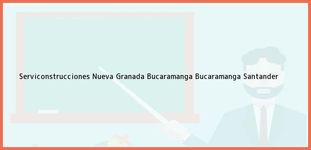 Teléfono, Dirección y otros datos de contacto para Serviconstrucciones Nueva Granada Bucaramanga, Bucaramanga, Santander, Colombia