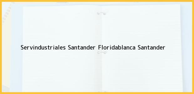 Teléfono, Dirección y otros datos de contacto para Servindustriales Santander, Floridablanca, Santander, Colombia