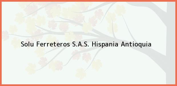 Teléfono, Dirección y otros datos de contacto para Solu Ferreteros S.A.S., Hispania, Antioquia, Colombia