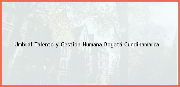 Teléfono, Dirección y otros datos de contacto para Umbral Talento y Gestion Humana, Bogotá, Cundinamarca, Colombia