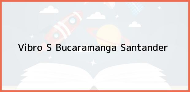 Teléfono, Dirección y otros datos de contacto para Vibro S, Bucaramanga, Santander, Colombia