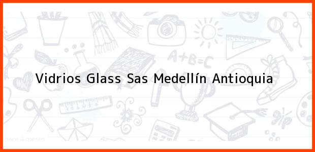 Teléfono, Dirección y otros datos de contacto para Vidrios Glass Sas, Medellín, Antioquia, Colombia